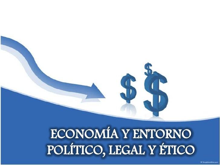 ECONOMÍA Y ENTORNO POLÍTICO, LEGAL Y ÉTICO<br />