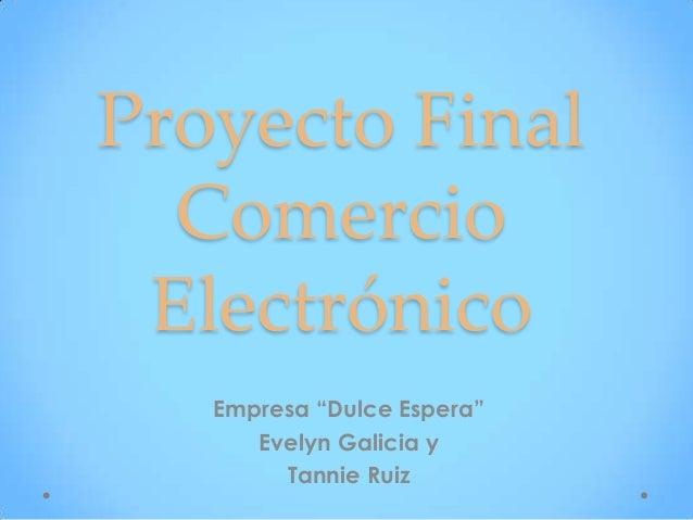 """Proyecto Final Comercio Electrónico Empresa """"Dulce Espera"""" Evelyn Galicia y Tannie Ruiz"""