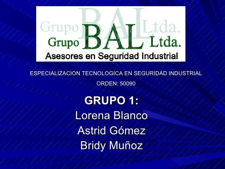 GRUPO 1: Lorena Blanco Astrid Gómez Bridy Muñoz ESPECIALIZACION TECNOLOGICA EN SEGURIDAD INDUSTRIAL ORDEN: 50090