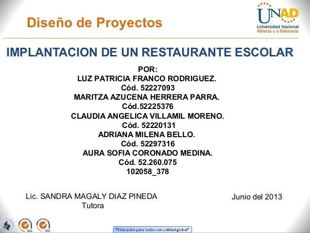 Diseño de ProyectosIMPLANTACION DE UN RESTAURANTE ESCOLARPOR:LUZ PATRICIA FRANCO RODRIGUEZ.Cód. 52227093MARITZA AZUCENA HE...