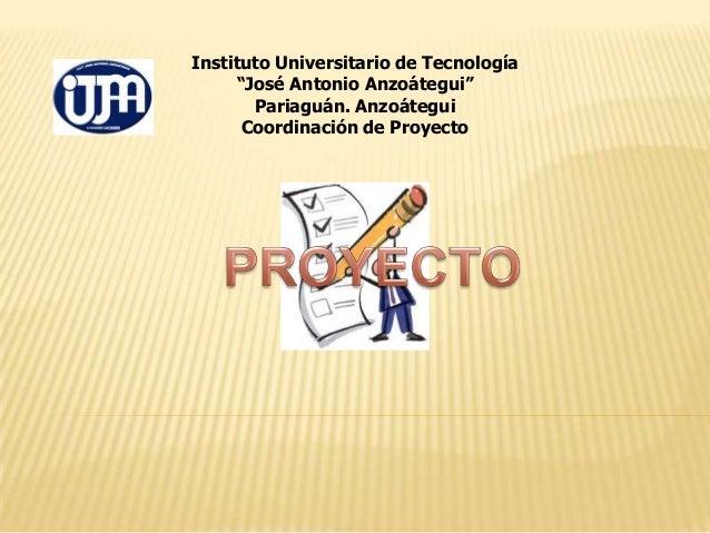 """Instituto Universitario de Tecnología """"José Antonio Anzoátegui"""" Pariaguán. Anzoátegui Coordinación de Proyecto"""