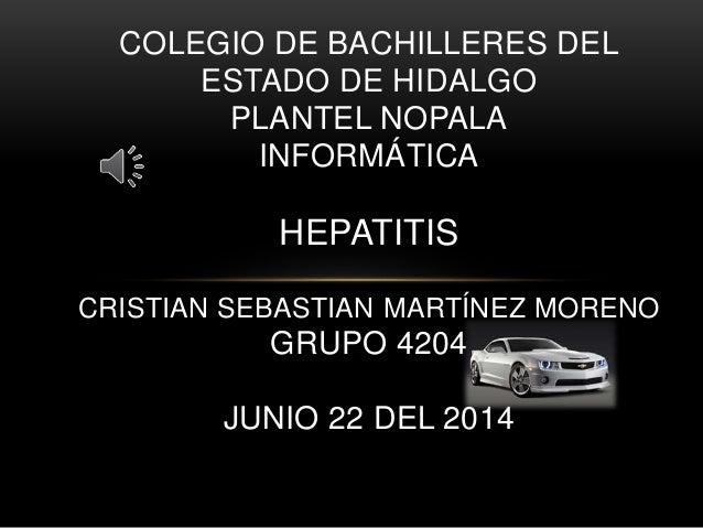 COLEGIO DE BACHILLERES DEL ESTADO DE HIDALGO PLANTEL NOPALA INFORMÁTICA HEPATITIS CRISTIAN SEBASTIAN MARTÍNEZ MORENO GRUPO...
