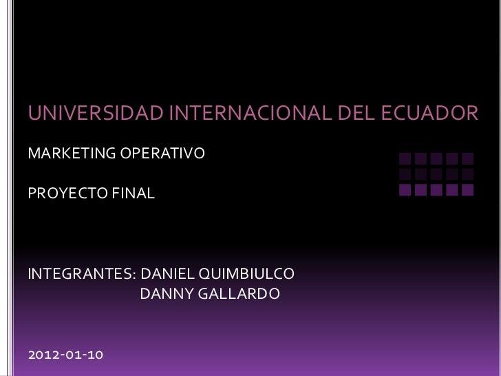 UNIVERSIDAD INTERNACIONAL DEL ECUADORMARKETING OPERATIVOPROYECTO FINALINTEGRANTES: DANIEL QUIMBIULCO             DANNY GAL...