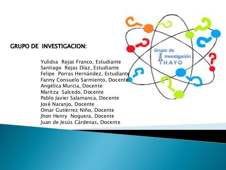 GRUPO DE INVESTIGACION:         Yulidsa Rojas Franco, Estudiante         Santiago Rojas Díaz, Estudiante         Felipe Po...