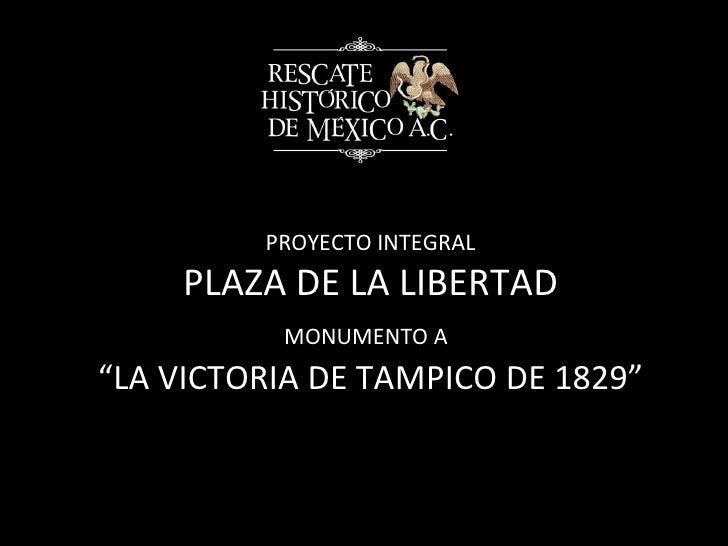 "PROYECTO INTEGRAL PLAZA DE LA LIBERTAD MONUMENTO A   ""LA VICTORIA DE TAMPICO DE 1829"""