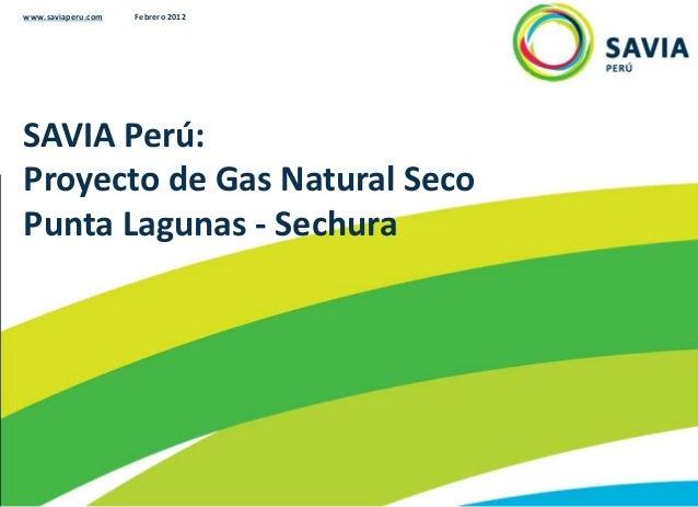 SAVIA Perú: Proyecto de Gas Natural Seco Punta Lagunas - Sechura www.saviaperu.com Febrero 2012