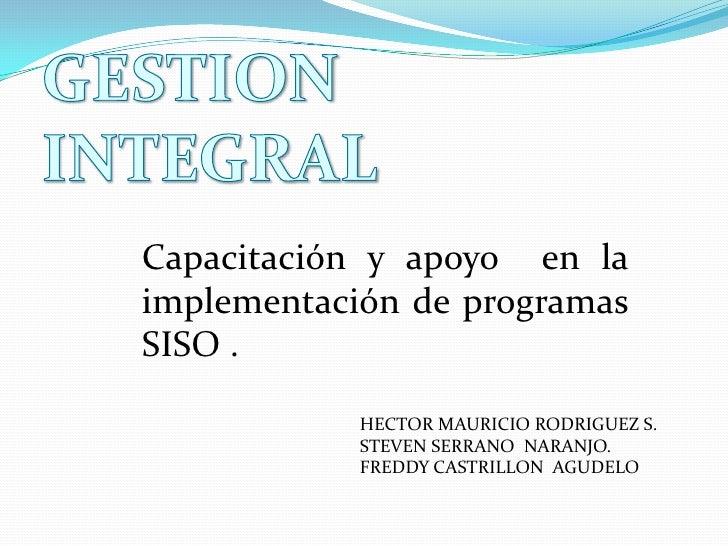 GESTION INTEGRAL<br />Capacitación y apoyo  en la implementación de programas  SISO .<br />HECTOR MAURICIO RODRIGUEZ S.<br...