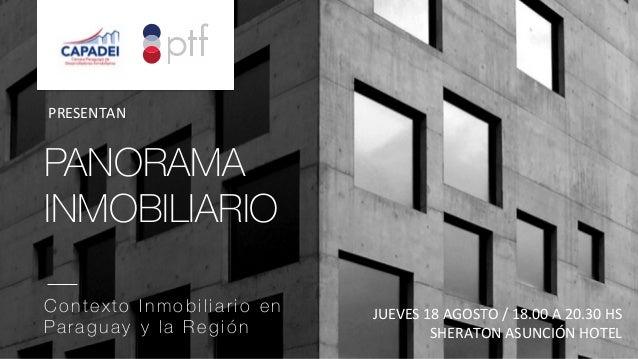 PANORAMA INMOBILIARIO    Contexto Inmobiliario en Paraguay y la Región  JUEVES  18  AGOSTO  /  18.00  A  20.30...