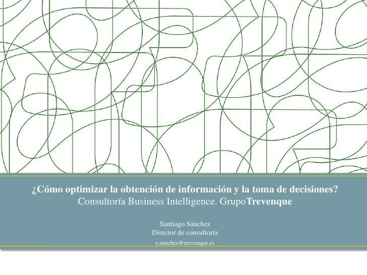 ¿Cómo optimizar la obtención de información y la toma de decisiones?Consultoría Business Intelligence. GrupoTrevenque<br /...