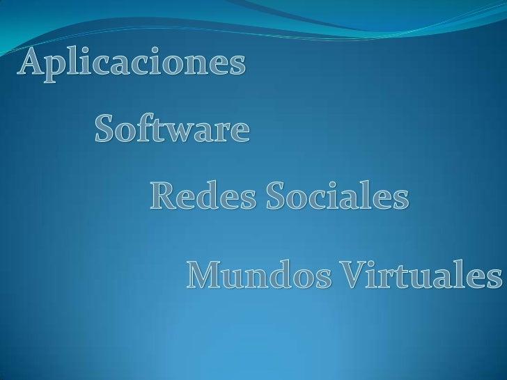 Aplicaciones<br />Software<br />Redes Sociales<br />Mundos Virtuales<br />