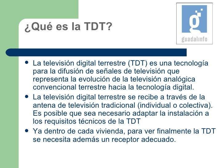 ¿Qué es la TDT? <ul><li>La televisión digital terrestre (TDT) es una tecnología parala difusión deseñales de televisión ...