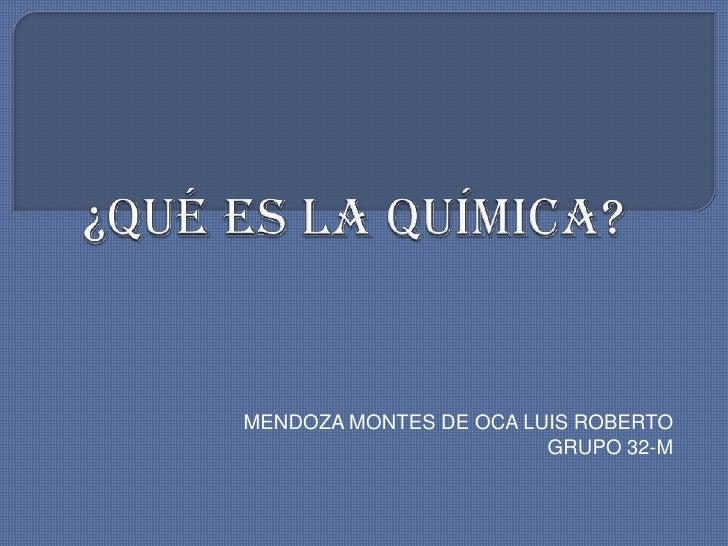 ¿QUÉ ES LA QUÍMICA?<br />MENDOZA MONTES DE OCA LUIS ROBERTO<br />GRUPO 32-M<br />