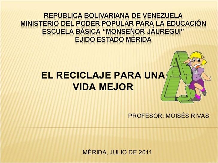 EL RECICLAJE PARA UNA VIDA MEJOR PROFESOR: MOISÉS RIVAS MÉRIDA, JULIO DE 2011