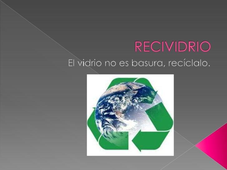 RECIVIDRIO<br />El vidrio no es basura, recíclalo.<br />
