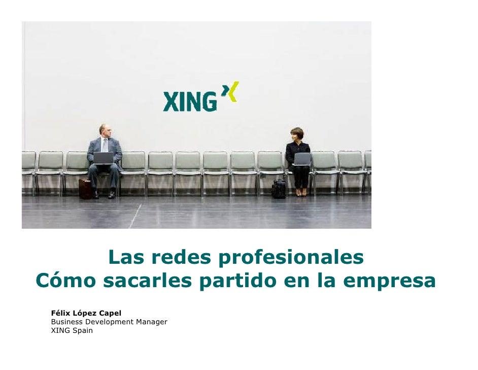 Las redes profesionales Cómo sacarles partido en la empresa  Félix López Capel  Business Development Manager  XING Spain