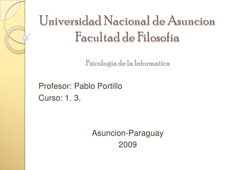 Universidad Nacional de AsuncionFacultad de Filosofia<br />Psicologia de la Informatica<br />Profesor: Pablo Portillo<br /...