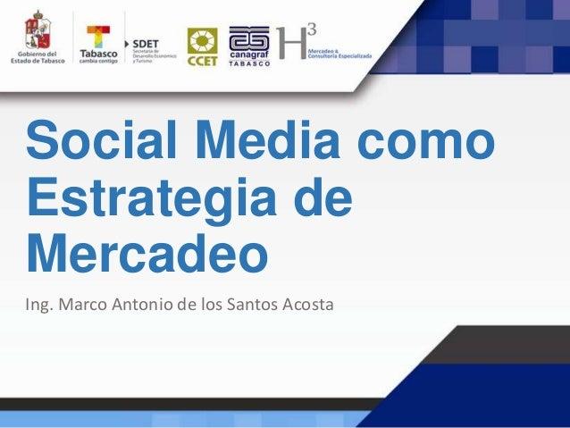 Social Media como Estrategia de Mercadeo Ing. Marco Antonio de los Santos Acosta