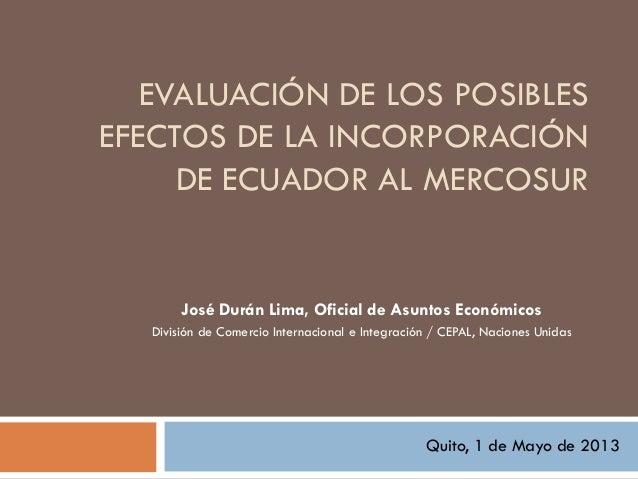 EVALUACIÓN DE LOS POSIBLESEFECTOS DE LA INCORPORACIÓNDE ECUADOR AL MERCOSURJosé Durán Lima, Oficial de Asuntos EconómicosD...