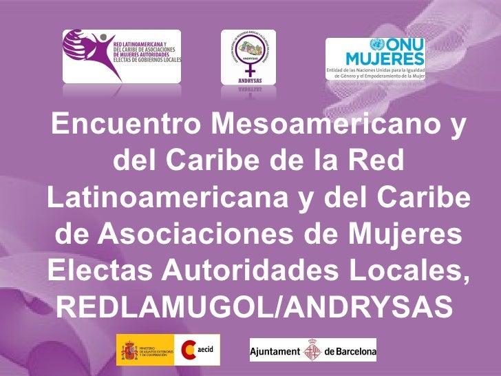 Encuentro Mesoamericano y     del Caribe de la RedLatinoamericana y del Caribede Asociaciones de MujeresElectas Autoridade...