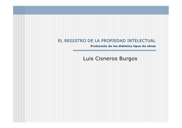 EL REGISTRO DE LA PROPIEDAD INTELECTUAL              Protección de los distintos tipos de obras              Luis Cisneros...