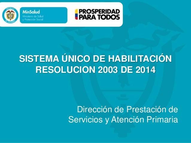 SISTEMA ÚNICO DE HABILITACIÓN RESOLUCION 2003 DE 2014 Dirección de Prestación de Servicios y Atención Primaria