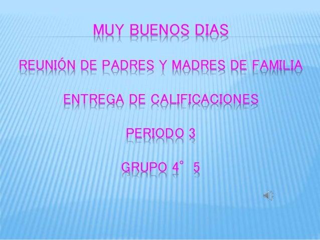 MUY BUENOS DIAS  REUNIÓN DE PADRES Y MADRES DE FAMILIA  ENTREGA DE CALIFICACIONES  PERIODO 3  GRUPO 4°5