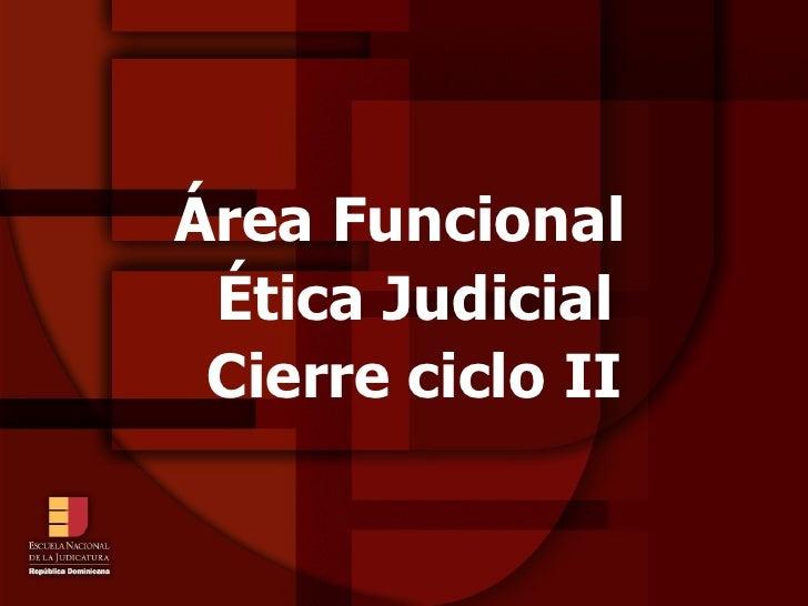 Área Funcional  Ética Judicial  Cierre ciclo II