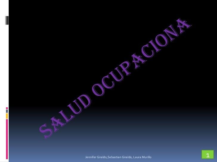 SALUD OCUPACIONA<br />1<br />Jennifer Giraldo,Sebastian Giraldo, Laura Murillo<br />