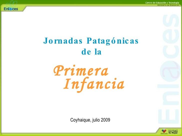 Jo rnadas Patag ó nic as          de la    Primera    Infancia        Coyhaique, julio 2009