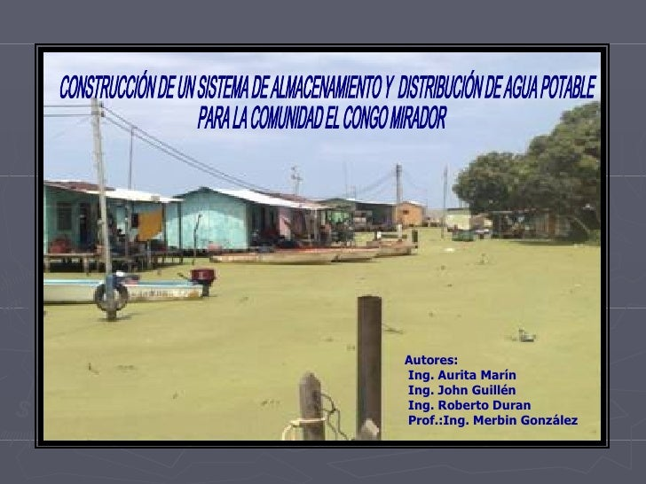 CONSTRUCCIÓN DE UN SISTEMA DE ALMACENAMIENTO Y  DISTRIBUCIÓN DE AGUA POTABLE  PARA LA COMUNIDAD EL CONGO MIRADOR Autores: ...