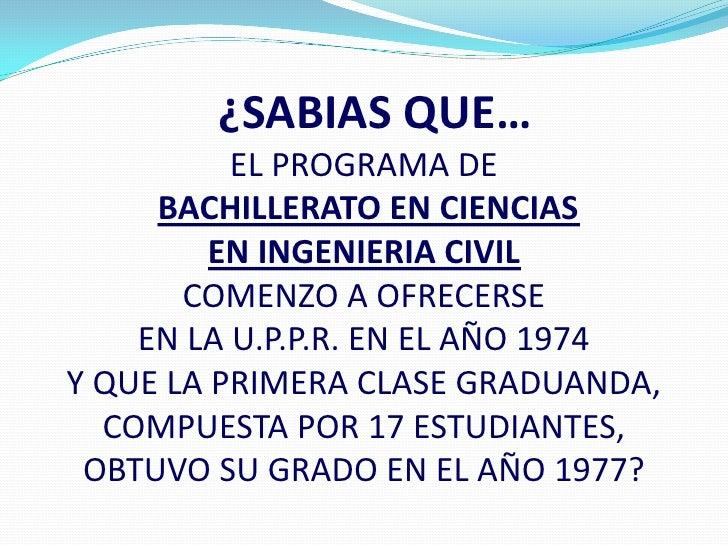 ¿SABIAS QUE…          EL PROGRAMA DE     BACHILLERATO EN CIENCIAS         EN INGENIERIA CIVIL       COMENZO A OFRECERSE   ...