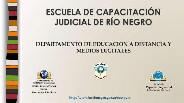 DEPARTAMENTO DE EDUCACIÓN A DISTANCIA Y MEDIOS DIGITALES ESCUELA DE CAPACITACIÓN JUDICIAL DE RÍO NEGRO http://www.jusrione...