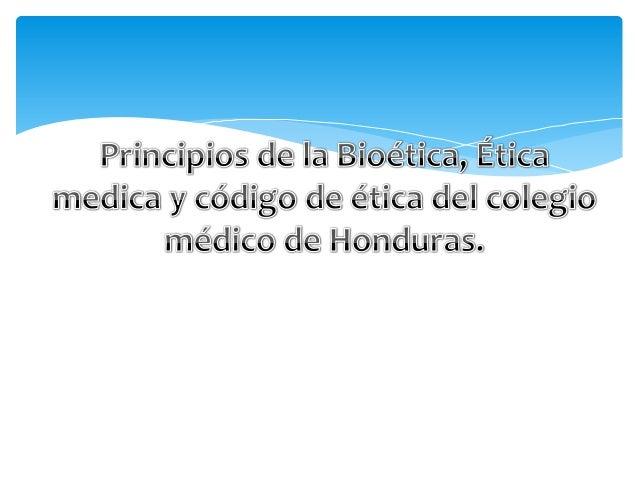Principios de la Bioética, Ética medica y código de ética del colegio médico de Honduras