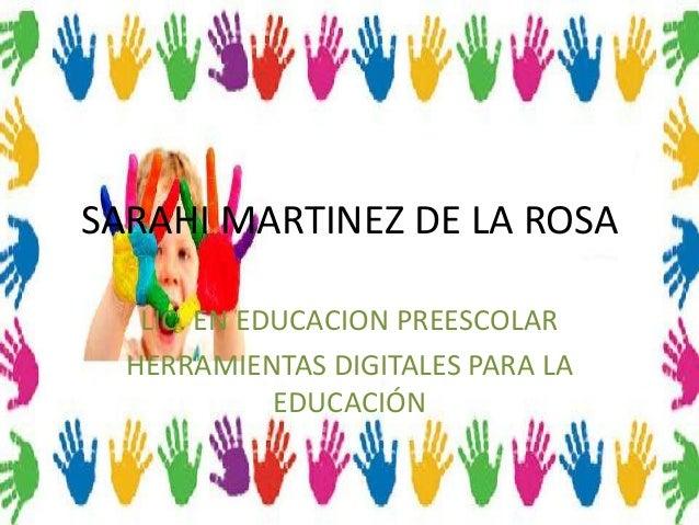 SARAHI MARTINEZ DE LA ROSA   LIC. EN EDUCACION PREESCOLAR  HERRAMIENTAS DIGITALES PARA LA             EDUCACIÓN