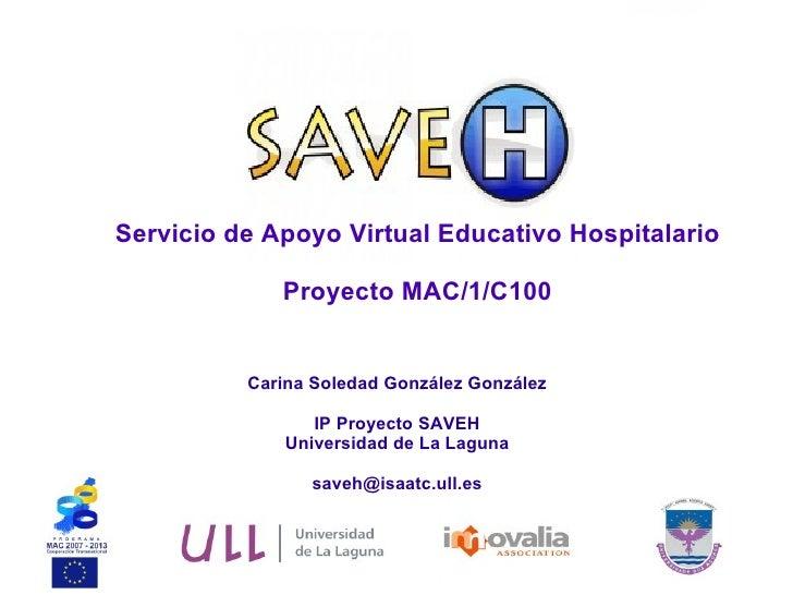 Servicio de Apoyo Virtual Educativo Hospitalario Proyecto MAC/1/C100 Carina Soledad González González IP Proyecto SAVEH Un...