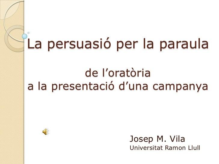 La persuasió per la paraulade l'oratòria a la presentació d'una campanya<br />Josep M. Vila<br />Universitat Ramon Llull<b...