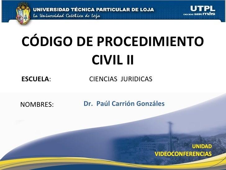 CÓDIGO DE PROCEDIMIENTO CIVIL II ESCUELA :  CIENCIAS  JURIDICAS NOMBRES: Dr.  Paúl Carrión Gonzáles