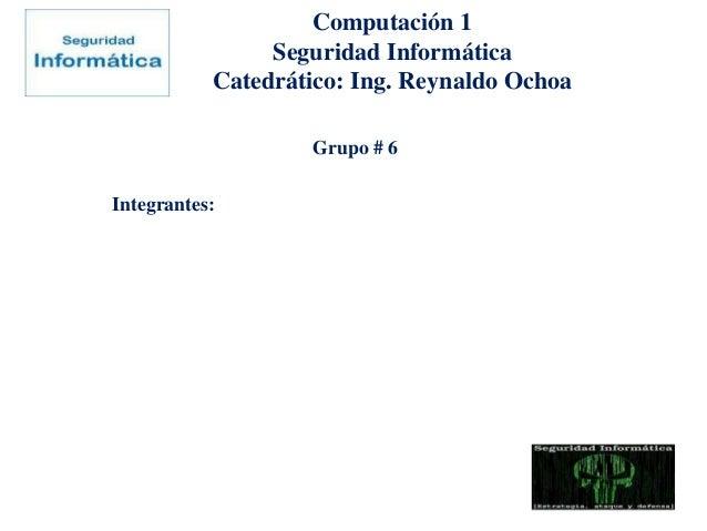 Computación 1Seguridad InformáticaCatedrático: Ing. Reynaldo OchoaGrupo # 6Integrantes: