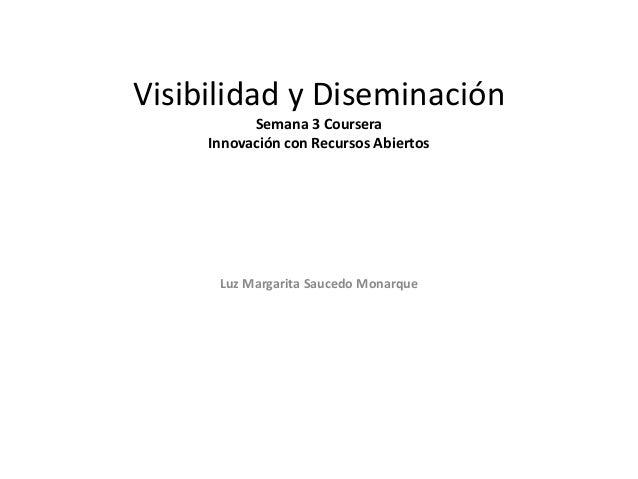 Visibilidad y Diseminación Semana 3 Coursera Innovación con Recursos Abiertos Luz Margarita Saucedo Monarque