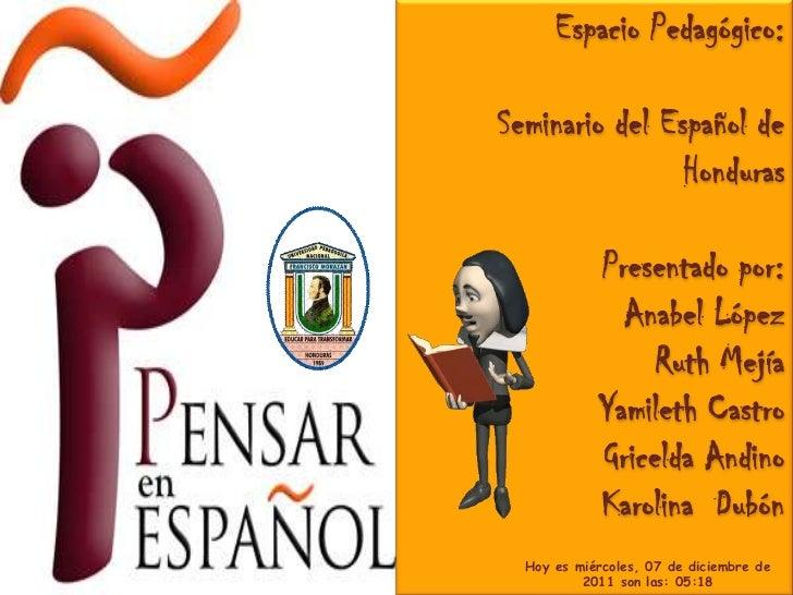 Espacio Pedagógico:Seminario del Español de                Honduras            Presentado por:              Anabel López  ...