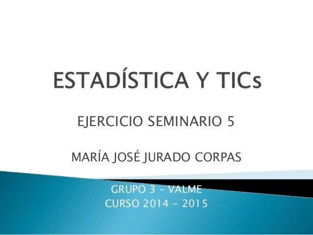 EJERCICIO SEMINARIO 5 MARÍA JOSÉ JURADO CORPAS GRUPO 3 – VALME CURSO 2014 - 2015