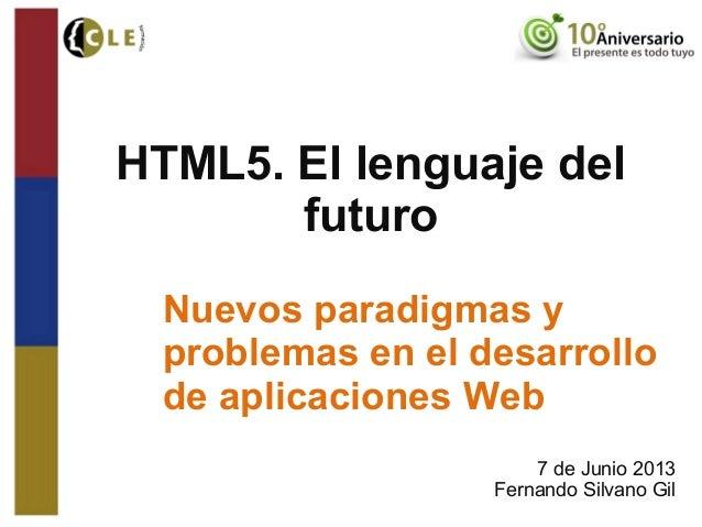 HTML5. El lenguaje delfuturoNuevos paradigmas yproblemas en el desarrollode aplicaciones Web7 de Junio 2013Fernando Silvan...