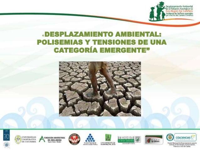 """«DESPLAZAMIENTO  AMBIENTAL: POLISEMIAS Y TENSIONES DE UNA CATEGORÍA EMERGENTE"""""""