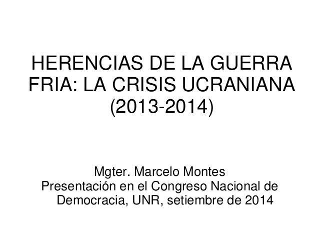 HERENCIAS DE LA GUERRA FRIA: LA CRISIS UCRANIANA (2013-2014)  Mgter. Marcelo Montes  Presentación en el Congreso Nacional ...