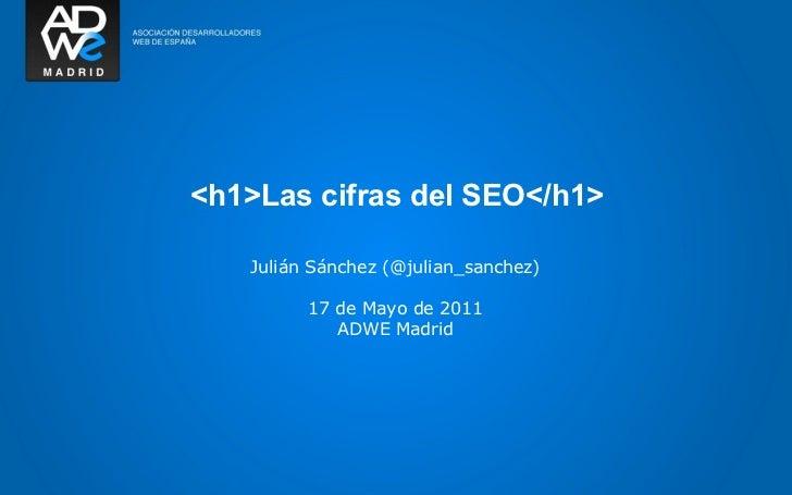 <h1>Las cifras del SEO</h1>   Julián Sánchez (@julian_sanchez)         17 de Mayo de 2011            ADWE Madrid