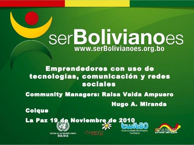 Emprendedores con uso de tecnologías, comunicación y redes sociales Community Managers: Raisa Valda Ampuero Hugo A. Mirand...