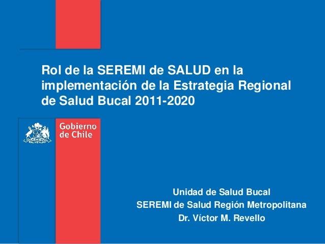 Rol de la SEREMI de SALUD en laimplementación de la Estrategia Regionalde Salud Bucal 2011-2020Unidad de Salud BucalSEREMI...
