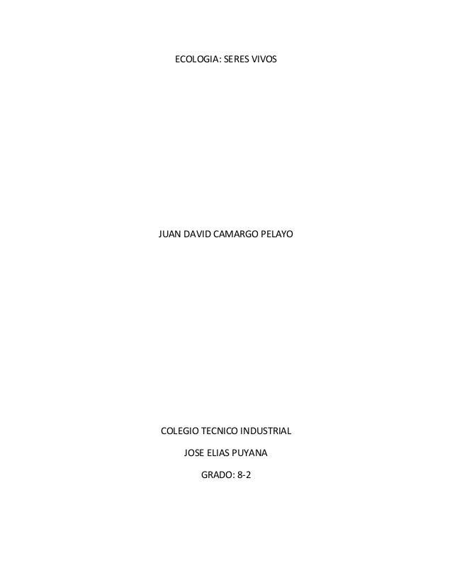 ECOLOGIA: SERES VIVOS JUAN DAVID CAMARGO PELAYO COLEGIO TECNICO INDUSTRIAL JOSE ELIAS PUYANA GRADO: 8-2