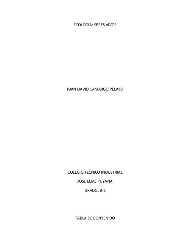 ECOLOGIA: SERES VIVOS JUAN DAVID CAMARGO PELAYO COLEGIO TECNICO INDUSTRIAL JOSE ELIAS PUYANA GRADO: 8-2 TABLA DE CONTENIDO