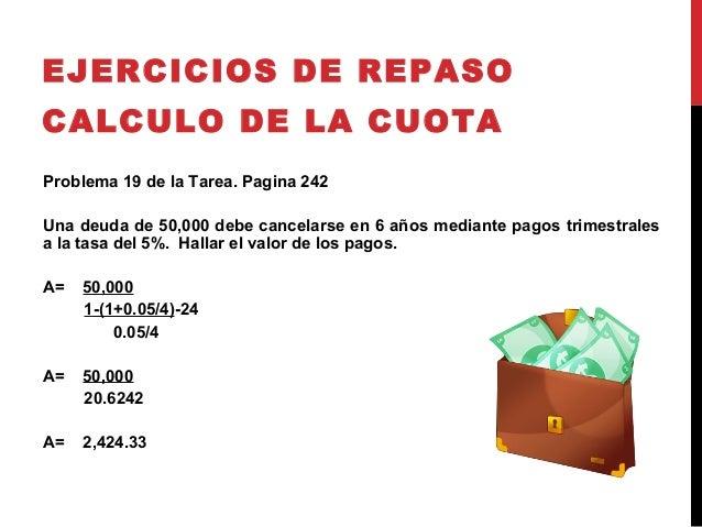 EJERCICIOS DE REPASOCALCULO DE LA CUOTAProblema 19 de la Tarea. Pagina 242Una deuda de 50,000 debe cancelarse en 6 años me...